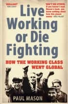 Live Working or Die Fighting - How The Working Class Went Global eBook by Paul Mason