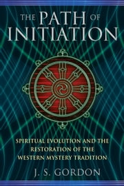 The Path of Initiation - Spiritual Evolution and the Restoration of the Western Mystery Tradition ebook by J. S. Gordon