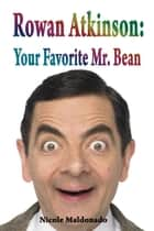 Rowan Atkinson: Your Favourite Mr. Bean ebook by Nicole Maldonado