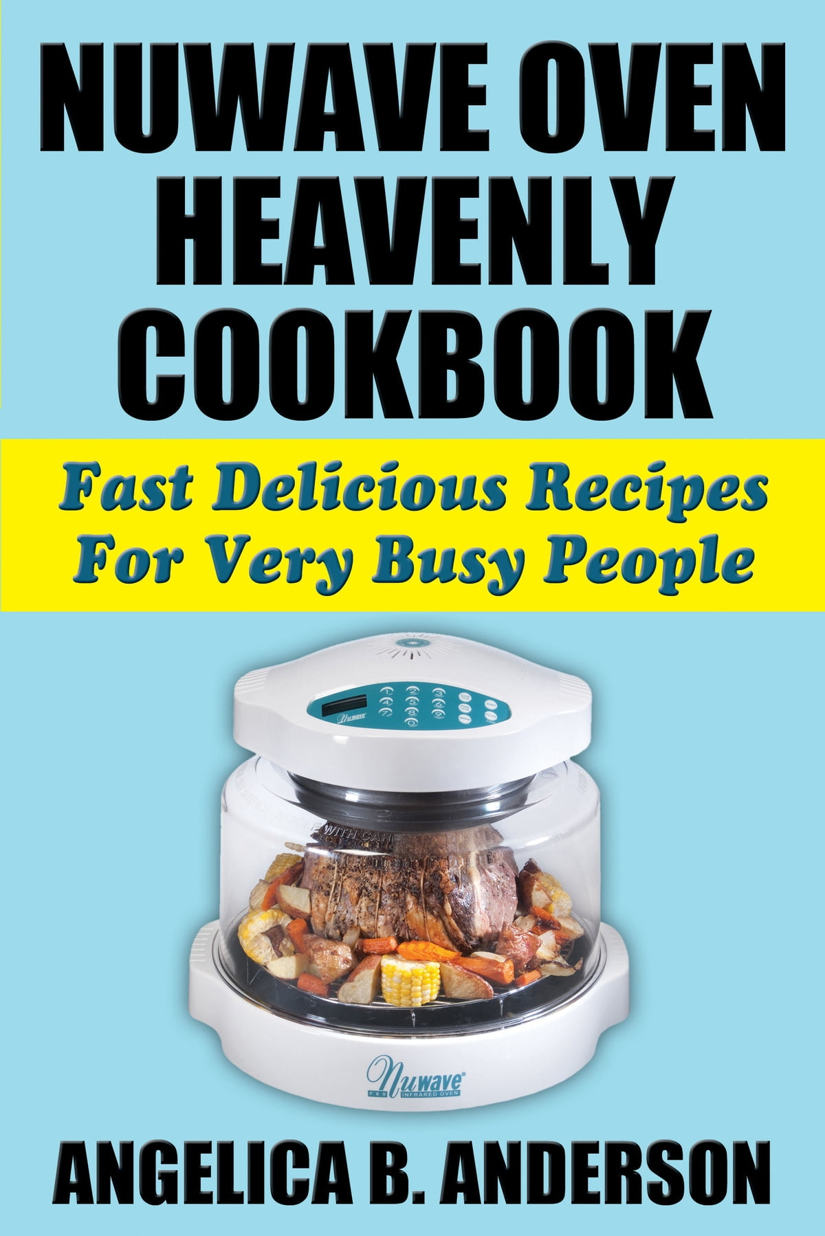 NuWave Oven Heavenly Cookbook: Fast Delicious Recipes For Very Busy People  eBook by Angelica Anderson | Rakuten Kobo