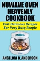 NuWave Oven Heavenly Cookbook: Fast Delicious Recipes For Very Busy People eBook by Angelica Anderson