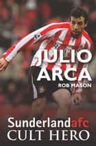 Julio Arca: Sunderland afc Cult Hero ebook by Rob Mason