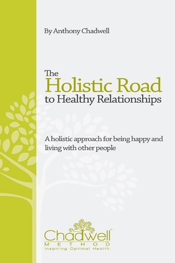 The Holistic Road To Healthy Relationships - A holistic approach for being happy and living with other people ebook by Anthony Chadwell