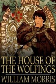 The House of the Wolfings - A Tale of the House of the Wolfings and All the Kindreds of the Mark ebook by William Morris