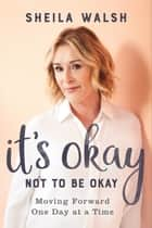 It's Okay Not to Be Okay - Moving Forward One Day at a Time ebook by Sheila Walsh