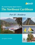 The Island Hopping Digital Guide to the Northwest Caribbean - Part III - Honduras - Including The Swan Islands, The Bay Islands, Cayos Cochinos, and Mainland Honduras from Guatemala to Trujillo ebook by Stephen J Pavlidis