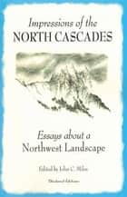 Impressions of the North Cascades ebook by John C. Miles