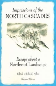 Impressions of the North Cascades - Essays about a Northwest landscape ebook by John C. Miles
