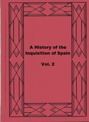 A History of The Inquisition of Spain; vol. 2 ebook by Henry Charles Lea
