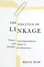 The Politics of Linkage - Power, Interdependence, and Ideas in Canada-US Relations ebook by Brian Bow
