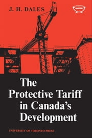 The Protective Tariff in Canada's Development - Eight Essays on Trade and Tariff When Factors Move with Special Reference to Canadian Protectionism, 1870-1955 ebook by Kobo.Web.Store.Products.Fields.ContributorFieldViewModel