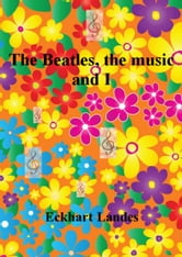 The Beatles, the music and I ebook by Eckhart Landes