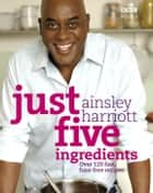 Just Five Ingredients ebook by Ainsley Harriott