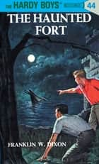Hardy Boys 44: The Haunted Fort eBook by Franklin W. Dixon