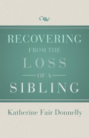 Recovering from the Loss of a Sibling ebook by Katherine Fair Donnelly
