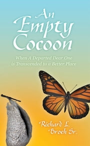 An Empty Cocoon - When A Departed Dear One is Transcended to a Better Place ebook by Richard L. Broch, Sr.