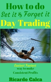 How to do Set it and Forget it Day Trading ebook by Ricardo Calca