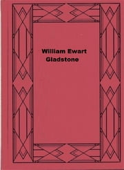 William Ewart Gladstone ebook by Viscount James Bryce