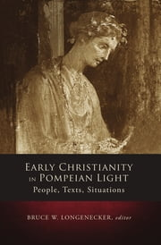 Early Christianity in Pompeian Light - People, Texts, Situations ebook by Bruce W. Longenecker