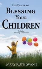 Power of Blessing Your Children, The ebook by Mary Ruth Swope