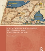 Ideologies of Eastness in Central and Eastern Europe ebook by Tomasz Zarycki