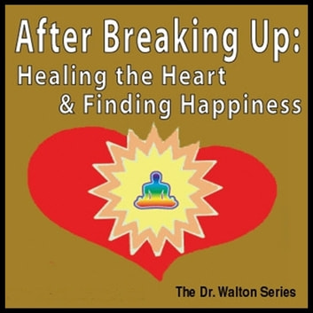 After Breaking Up: Healing The Heart & Finding Happiness audiobook by Dr. James E. Walton