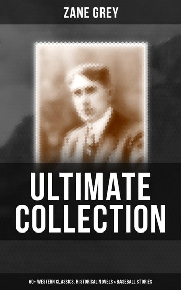 ZANE GREY Ultimate Collection: 60+ Western Classics, Historical Novels & Baseball Stories - Riders of the Purple Sage, The Border Legion, Wildfire, Desert Gold, Betty Zane, The Last Trail, The Heritage of the Desert, The Lone Star Ranger, Arizona Clan, To the Last Man, The Day of the Beast… ebook by Zane Grey