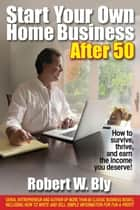 Start Your Own Home Business After 50 - How to Survive, Thrive, and Earn the Income You Deserve ebook by Robert Bly
