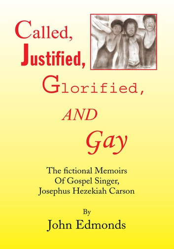 Called, Justified, Glorified, and Gay - The fictional Memoirs Of Gospel Singer, Josephus Hezekiah Carson ebook by John Edmonds