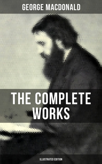 The Complete Works of George MacDonald (Illustrated Edition) - The Princess and the Goblin, Phantastes, At the Back of the North Wind, Lilith, England's Antiphon, David Elginbrod, Malcolm, The Light Princess, The Golden Key and many more ebook by George MacDonald