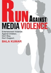 Run Against Media Violence - Entertainment Violence Against Children. Don't Buy. Don't Support. ebook by Bala Kumar
