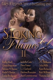 Stoking the Flames II: Tales of Legend, Lore, and Everlasting Love ebook by Julia Mills, Kelly Abell, Grace Augustine,...