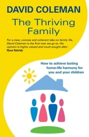 The Thriving Family: How to Achieve Lasting Home-Life Harmony for You and Your Children ebook by David Coleman