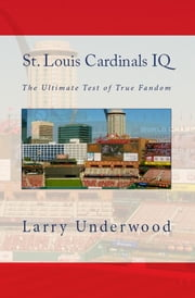 St. Louis Cardinals IQ: The Ultimate Test of True Fandom ebook by Larry Underwood
