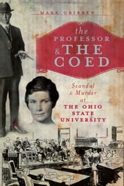 The Professor and the Coed - Scandal and Murder at the Ohio State University ebook by Mark Gribben