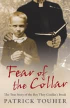 Fear of the Collar - The True Story of the Boy They Couldn't Break ebook by Patrick Touher