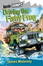 Driving The Fishy Frog - Aussie Chomp ebook by James Moloney