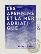 Les Apennins et la mer Adriatique ebook by Alfred Driou