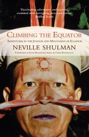 Climbing The Equator: Adventures In The Jungles And Mountains of Ecuador ebook by Neville Shulman