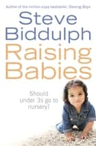 Raising Babies: Should under 3s go to nursery? ebook by Steve Biddulph