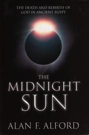 The Midnight Sun - The Astonishing New Theory That Rewrites Egyptology ebook by Alan F. Alford