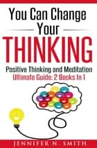 You Can Change Your Thinking: Changing Your Life Through Positive Thinking, Meditation For Beginners ebook by Jennifer N. Smith