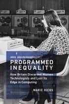 Programmed Inequality - How Britain Discarded Women Technologists and Lost Its Edge in Computing ebook by Marie Hicks, William Aspray, Thomas J. Misa