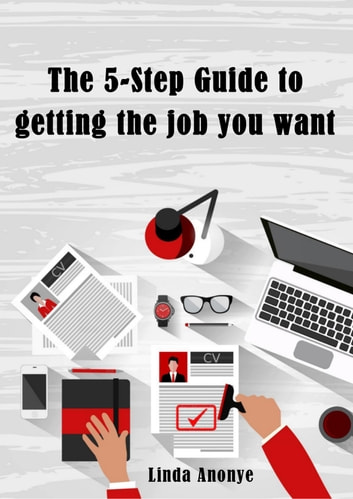 The 5-Step Guide to Getting the Job You Want ebook by Linda Anonye