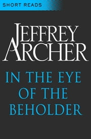 In the Eye of the Beholder: Short Reads ebook by Jeffrey Archer