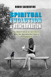 Spiritual Evolution and Reincarnation: The Importance of Instincts and why the Darwinian Theory is Incomplete ebook by Robin Sacredfire