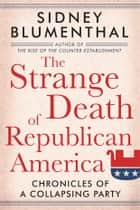 The Strange Death of Republican America - Chronicles of a Collapsing Party ebook by Sidney Blumenthal