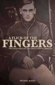 A Flick of the Fingers - The Chequered Life and Career of Jack Crawford ebook by Michael Burns