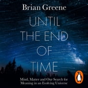 Until the End of Time - Mind, Matter, and Our Search for Meaning in an Evolving Universe audiobook by Brian Greene