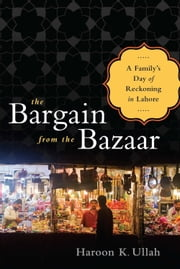 The Bargain from the Bazaar - A Family's Day of Reckoning in Lahore ebook by Haroon K. Ullah